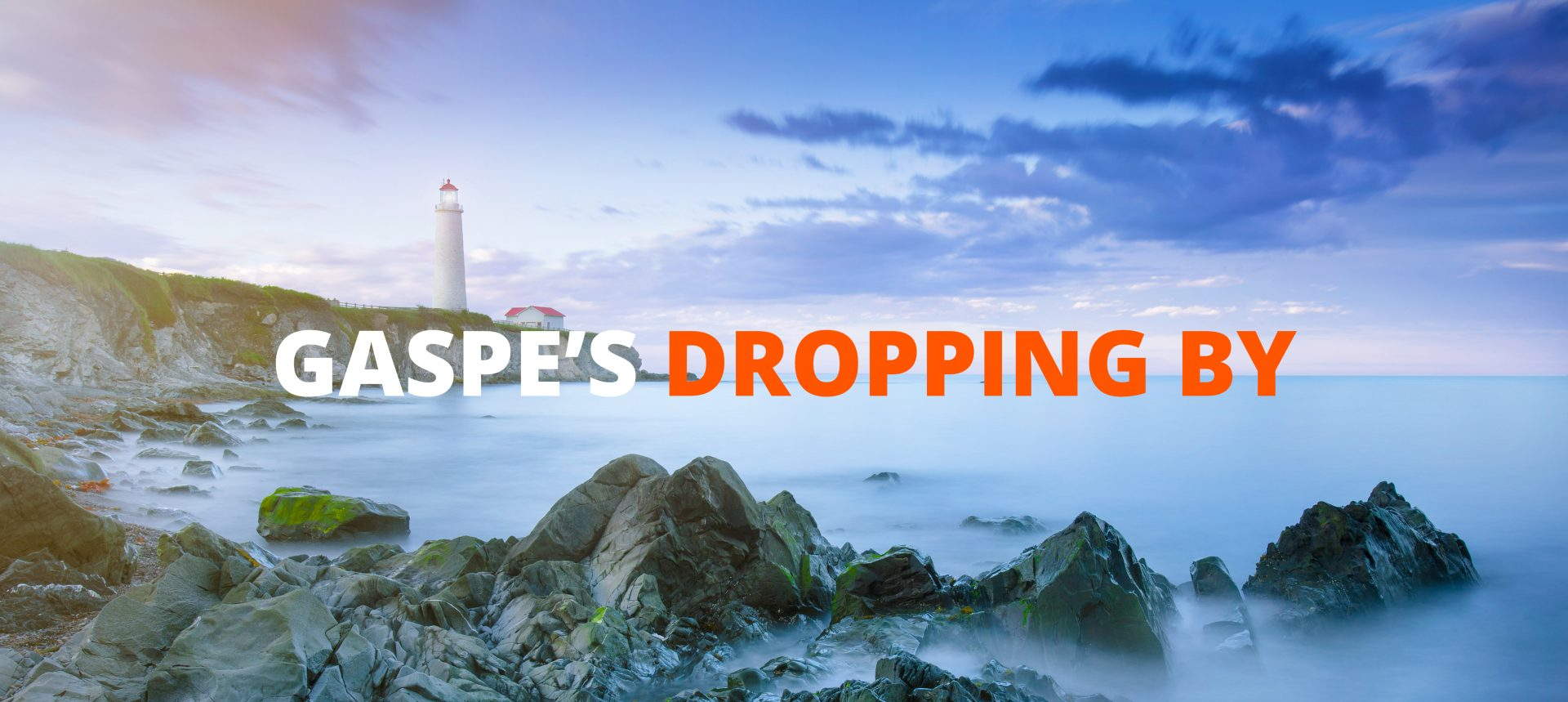 Gaspe's dropping by